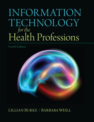 Information Technology for the Health Professions By Burke, Lillian/ Weill, Barbara